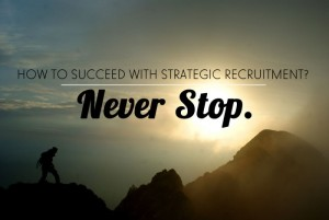 How to Succeed with Strategic Recruitment? Never Stop.