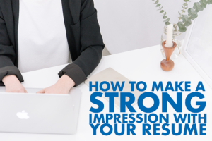 3 Ways to Make a Strong Impression with Your Resume