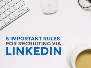 5 Important Rules for Recruiting a Role via LinkedIn