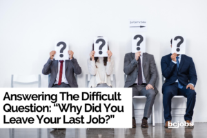 "Answering The Difficult Question: ""Why Did You Leave Your Last Job?"""